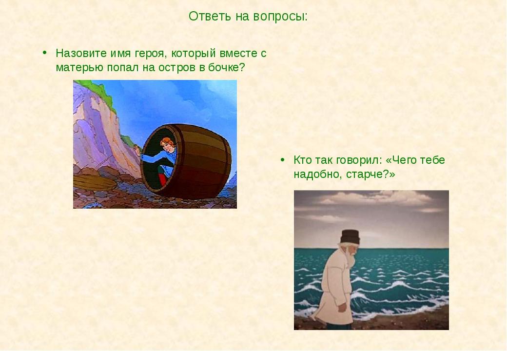 Ответь на вопросы: Кто так говорил: «Чего тебе надобно, старче?» Назовите имя...