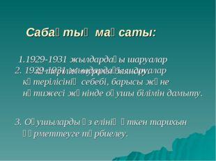 Сабақтың мақсаты: 1.1929-1931 жылдардағы шаруалар көтерілісі туралы баяндау.