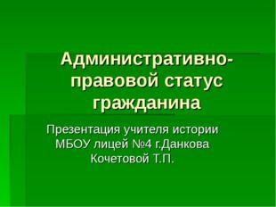 Административно-правовой статус гражданина Презентация учителя истории МБОУ л