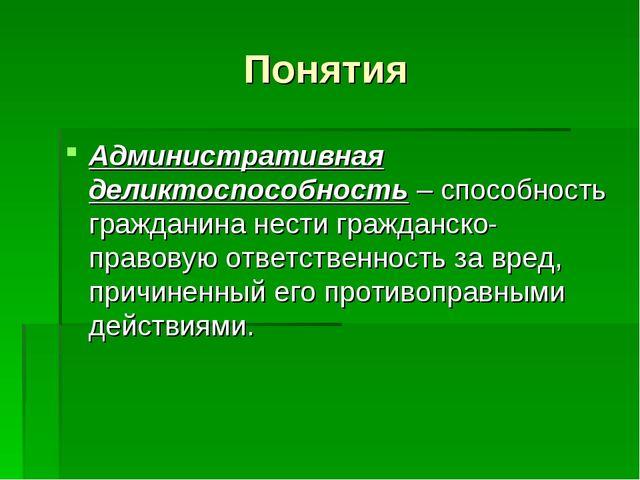 Понятия Административная деликтоспособность – способность гражданина нести гр...