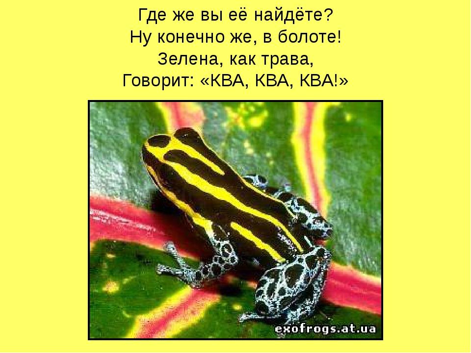 Где же вы её найдёте? Ну конечно же, в болоте! Зелена, как трава, Говорит: «К...