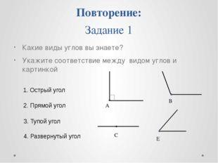 Повторение: Задание 1 Какие виды углов вы знаете? Укажите соответствие между