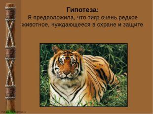 Гипотеза: Я предположила, что тигр очень редкое животное, нуждающееся в охран