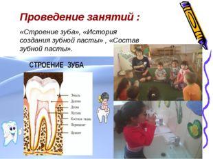 Проведение занятий : «Строение зуба», «История создания зубной пасты» , «Сост
