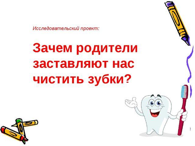 Исследовательский проект: Зачем родители заставляют нас чистить зубки?
