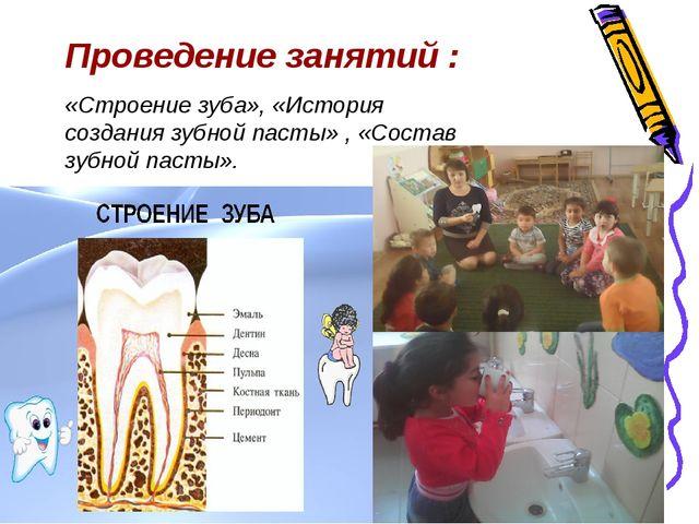 Проведение занятий : «Строение зуба», «История создания зубной пасты» , «Сост...