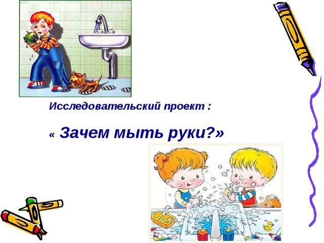 Исследовательский проект : « Зачем мыть руки?»
