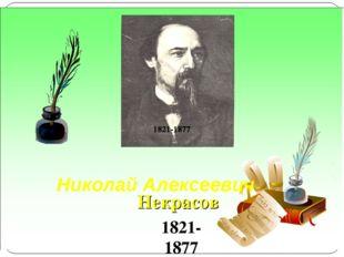 Николай Алексеевич  Некрасов 1821-1877 1821-1877 1821-1877
