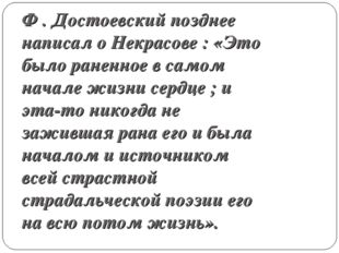 Ф . Достоевский позднее написал о Некрасове : «Это было раненное в самом нача