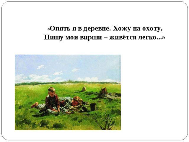 «Опять я в деревне. Хожу на охоту, Пишу мои вирши – живётся легко...»