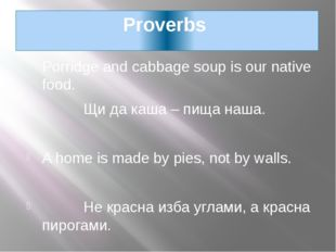 Proverbs Porridge and cabbage soup is our native food. Щи да каша – пища наша