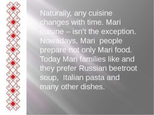 Naturally, any cuisine changes with time. Mari cuisine – isn't the exception.