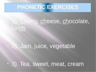 PHONETIC EXERCISES 1). Cherry, cheese, chocolate, lunch 2). Jam, juice, veget