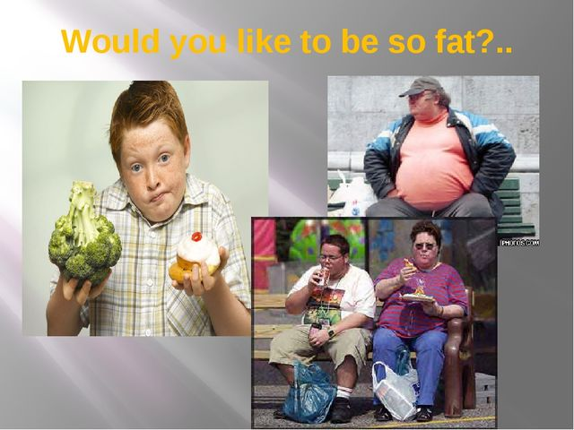 Would you like to be so fat?..