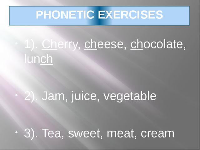 PHONETIC EXERCISES 1). Cherry, cheese, chocolate, lunch 2). Jam, juice, veget...