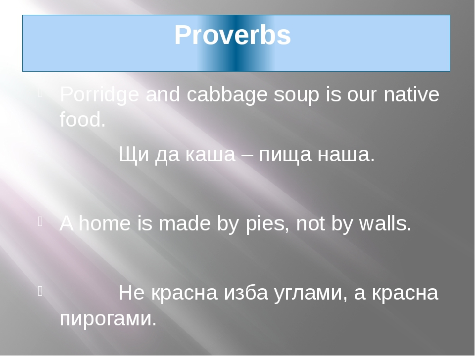 Proverbs Porridge and cabbage soup is our native food. Щи да каша – пища наша...