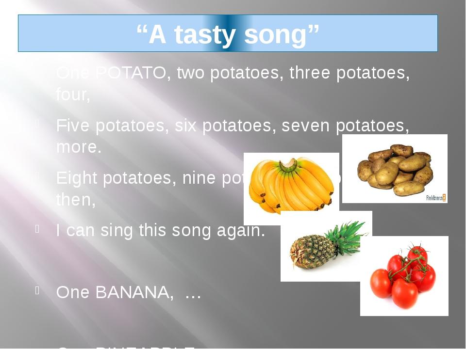 """A tasty song"" One POTATO, two potatoes, three potatoes, four, Five potatoes,..."