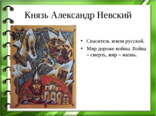 Князь Александр Невский Спаситель земли русской. Мир дороже войны. Война – см