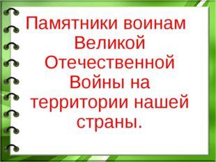 Памятники воинам Великой Отечественной Войны на территории нашей страны.
