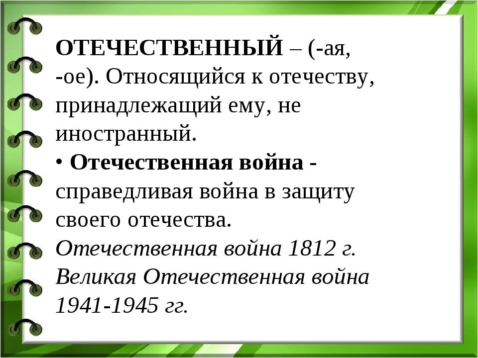 ОТЕЧЕСТВЕННЫЙ – (-ая, -ое). Относящийся к отечеству, принадлежащий ему, не ин...