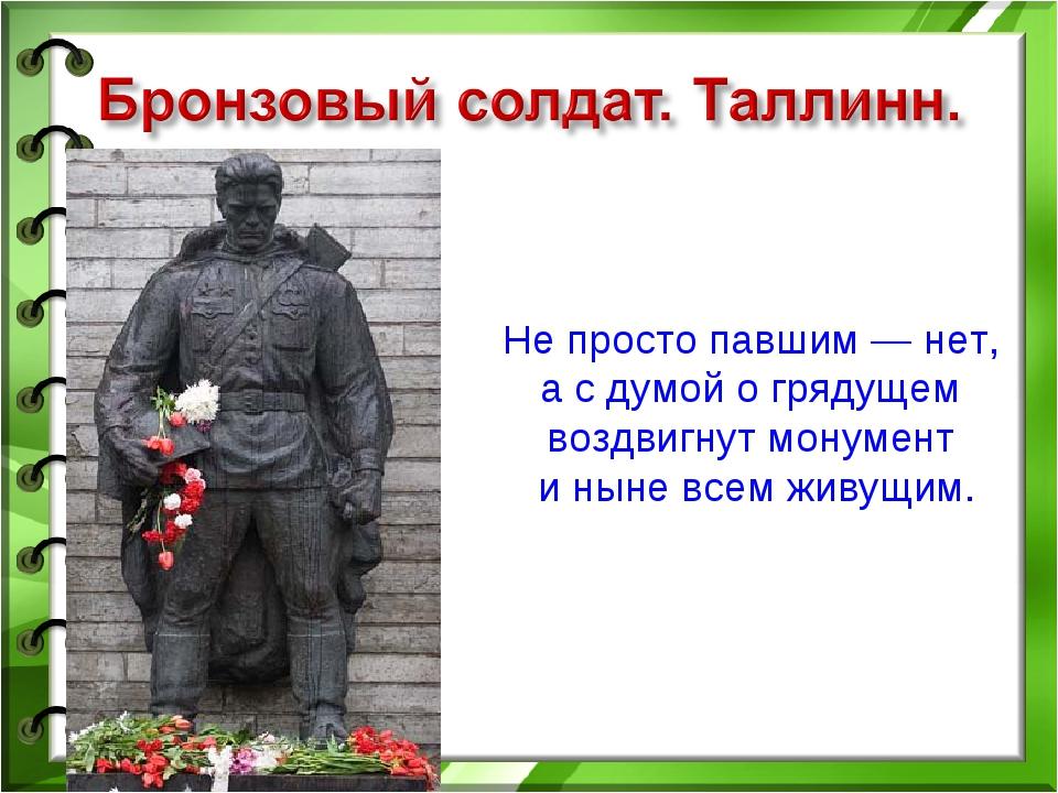 Не просто павшим — нет, а с думой о грядущем воздвигнут монумент и ныне всем...