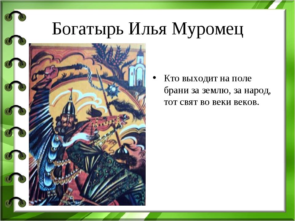 Богатырь Илья Муромец Кто выходит на поле брани за землю, за народ, тот свят...