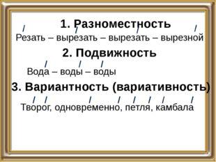 1. Разноместность Резать – вырезать – вырезать – вырезной 2. Подвижность Вода