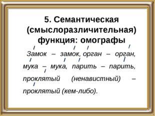 5. Семантическая (смыслоразличительная) функция: омографы Замок – замок,орга