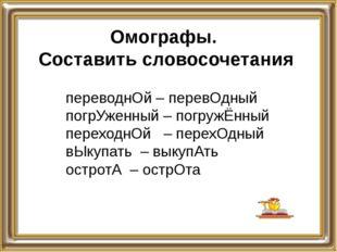 Омографы. Составить словосочетания переводнОй – перевОдный погрУженный – погр
