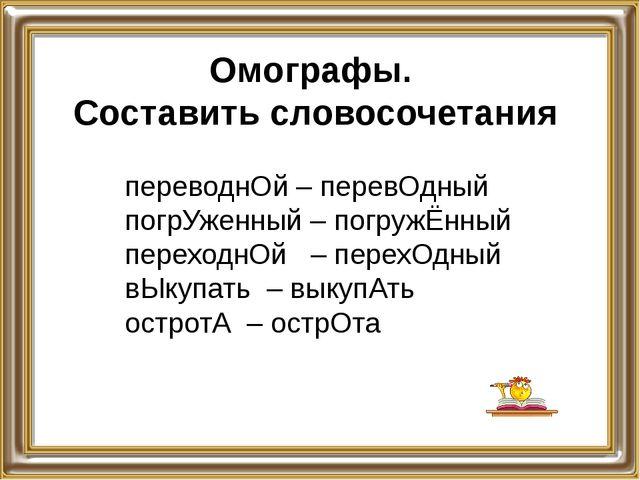 Омографы. Составить словосочетания переводнОй – перевОдный погрУженный – погр...
