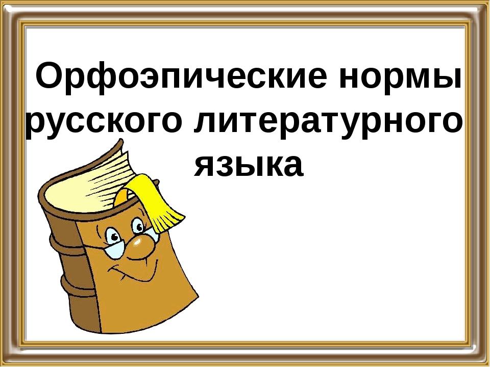 Орфоэпические нормы русского литературного языка