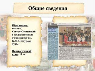 Общие сведения Образование: высшее, Северо-Осетинский Государственный Универс