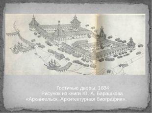 Гостиные дворы. 1684 Рисунок из книги Ю. А. Барашкова «Архангельск. Архитек