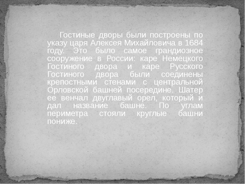 Гостиные дворы были построены по указу царя Алексея Михайловича в 1684 году....