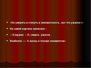 «Но умереть и сгинуть в неизвестность , вот что ужасно !» На самой картине на
