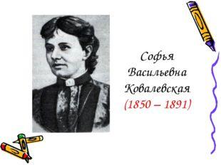 Софья Васильевна Ковалевская (1850 – 1891)
