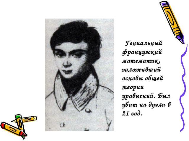 Гениальный французский математик, заложивший основы общей теории уравнений....