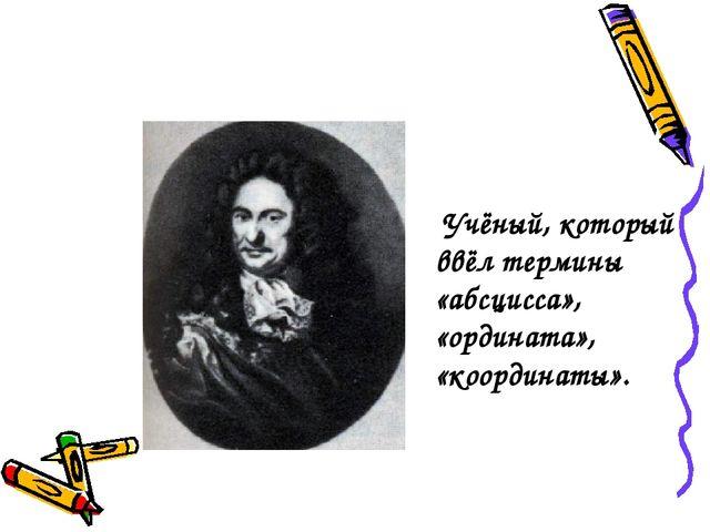 Учёный, который ввёл термины «абсцисса», «ордината», «координаты».