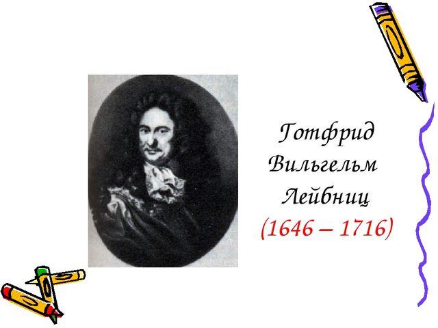 Готфрид Вильгельм Лейбниц (1646 – 1716)