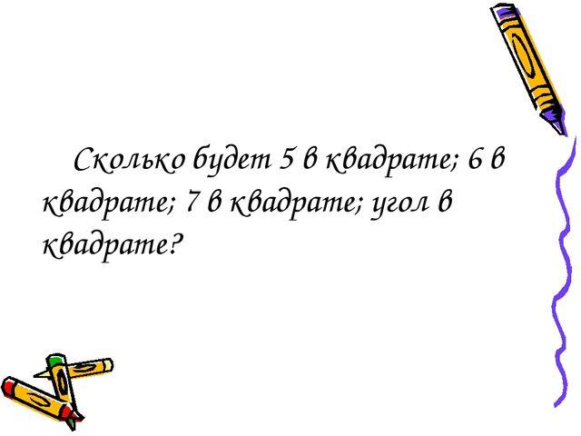Сколько будет 5 в квадрате; 6 в квадрате; 7 в квадрате; угол в квадрате?