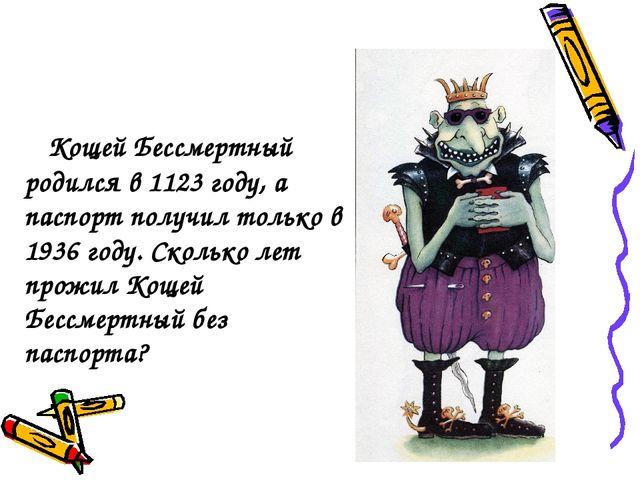 Кощей Бессмертный родился в 1123 году, а паспорт получил только в 1936 году....