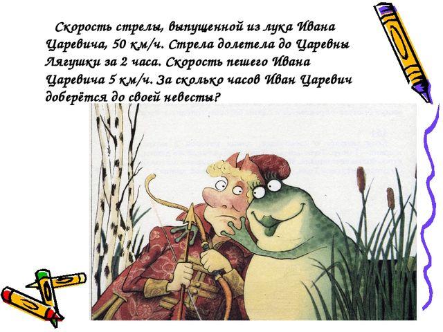 Скорость стрелы, выпущенной из лука Ивана Царевича, 50 км/ч. Стрела долетела...