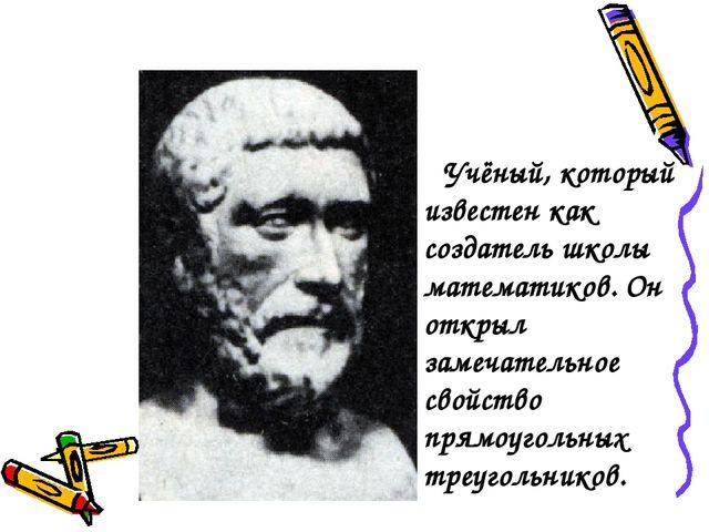 Учёный, который известен как создатель школы математиков. Он открыл замечате...