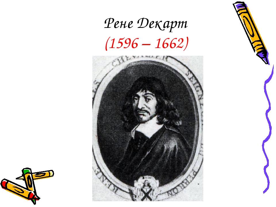 Рене Декарт (1596 – 1662)