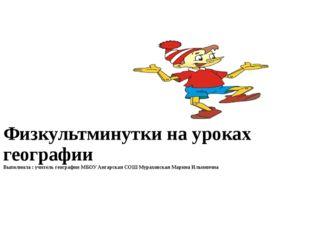 Физкультминутки на уроках географии Выполнила : учитель географии МБОУ Ангар