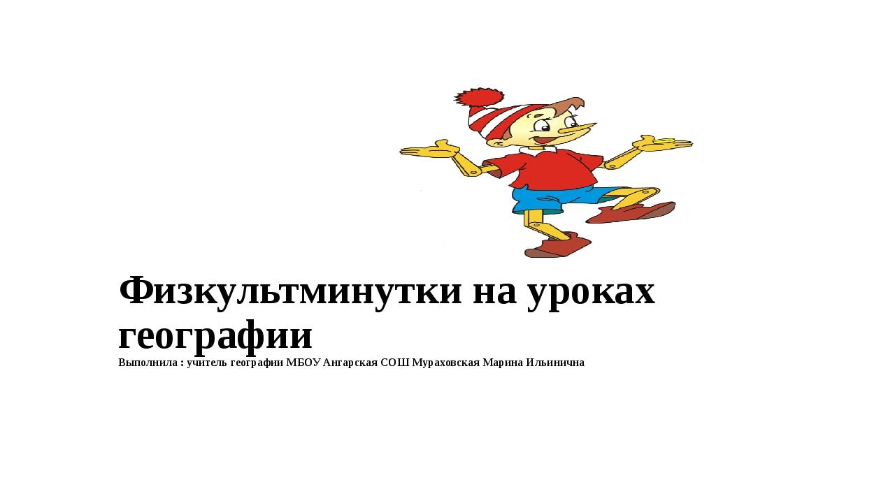 Физкультминутки на уроках географии Выполнила : учитель географии МБОУ Ангар...