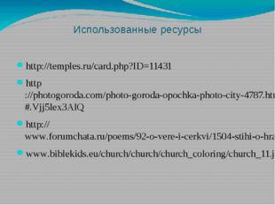 Использованные ресурсы http://temples.ru/card.php?ID=11431 http://photogoroda
