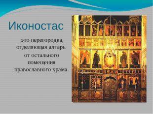 Иконостас это перегородка, отделяющая алтарь от остального помещения правосла