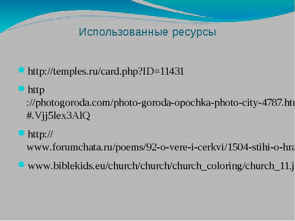 Использованные ресурсы http://temples.ru/card.php?ID=11431 http://photogoroda...