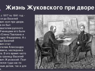 Жизнь Жуковского при дворе Период с 1817 по 1841 год - время, когда Василий А